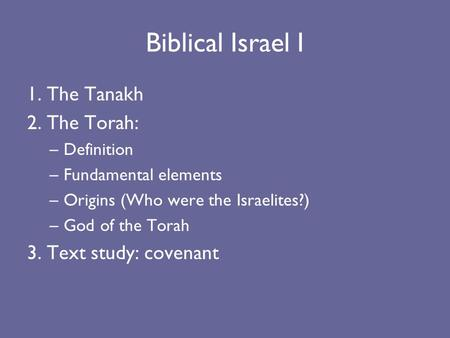 Biblical Israel I 1. The Tanakh 2. The Torah: –Definition –Fundamental elements –Origins (Who were the Israelites?) –God of the Torah 3. Text study: covenant.