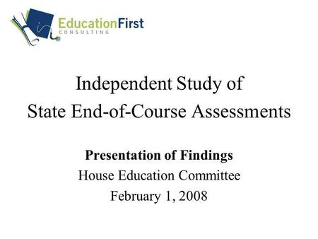 Independent Study of State End-of-Course Assessments Presentation of Findings House Education Committee February 1, 2008.