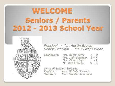 Seniors / Parents 2012 - 2013 School Year Principal - Mr. Austin Brown Senior Principal - Mr. William White Counselors: Mrs. Kathy Terry A – D Mrs. Judy.