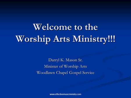 Www.effectivemusicministry.com Welcome to the Worship Arts Ministry!!! Darryl K. Mason Sr. Minister of Worship Arts Woodlawn Chapel Gospel Service.