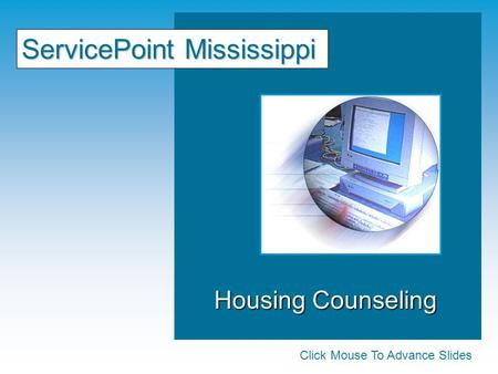 Housing Counseling Housing Counseling ServicePoint Mississippi Click Mouse To Advance Slides.