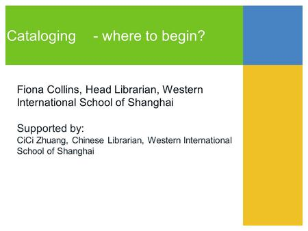 Cataloging- where to begin? Fiona Collins, Head Librarian, Western International School of Shanghai Supported by: CiCi Zhuang, Chinese Librarian, Western.