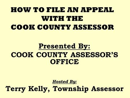 HOW TO FILE AN APPEAL WITH THE COOK COUNTY ASSESSOR Presented By: COOK COUNTY ASSESSORS OFFICE Hosted By: Terry Kelly, Township Assessor.