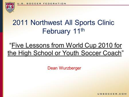 2011 Northwest All Sports Clinic February 11 th Five Lessons from World Cup 2010 for the High School or Youth Soccer Coach Dean Wurzberger.