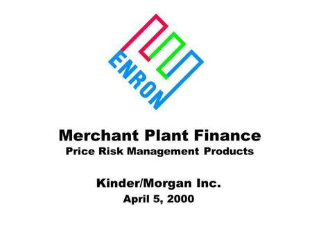 Merchant Plant Finance Price Risk Management Products Kinder/Morgan Inc. April 5, 2000.
