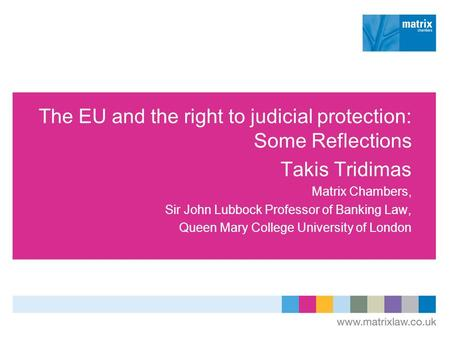 The EU and the right to judicial protection: Some Reflections Takis Tridimas Matrix Chambers, Sir John Lubbock Professor of Banking Law, Queen Mary College.