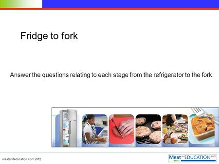Meatandeducation.com 2012 Fridge to fork Answer the questions relating to each stage from the refrigerator to the fork.