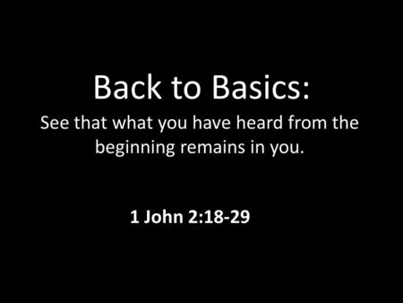 Back to Basics: See that what you have heard from the beginning remains in you. 1 John 2:18-29.