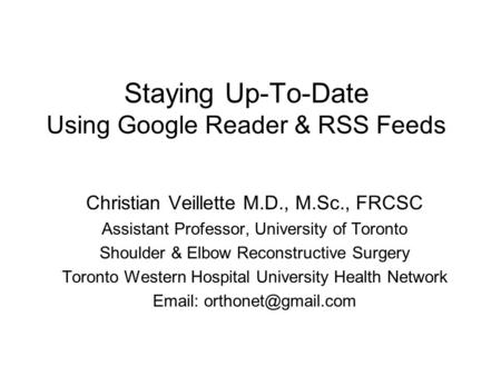 Staying Up-To-Date Using Google Reader & RSS Feeds Christian Veillette M.D., M.Sc., FRCSC Assistant Professor, University of Toronto Shoulder & Elbow Reconstructive.