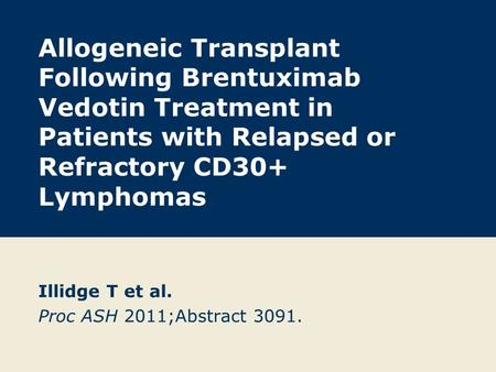 Allogeneic Transplant Following Brentuximab Vedotin Treatment in Patients with Relapsed or Refractory CD30+ Lymphomas Illidge T et al. Proc ASH 2011;Abstract.