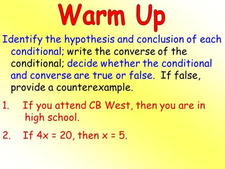 Warm Up Identify the hypothesis and conclusion of each conditional; write the converse of the conditional; decide whether the conditional and converse.