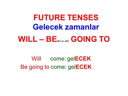 WILL – BE (am, is, are) GOING TO Will come: gelECEK Be going to come: gelECEK FUTURE TENSES Gelecek zamanlar.