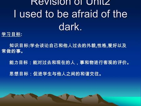 Revision of Unit2 I used to be afraid of the dark. : :,,