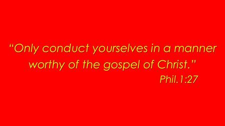 Only conduct yourselves in a manner worthy of the gospel of Christ. Phil.1:27.