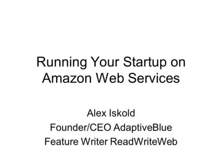 Running Your Startup on Amazon Web Services Alex Iskold Founder/CEO AdaptiveBlue Feature Writer ReadWriteWeb.