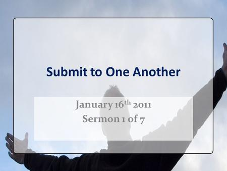 Submit to One Another January 16 th 2011 Sermon 1 of 7.