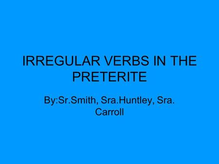 IRREGULAR VERBS IN THE PRETERITE By:Sr.Smith, Sra.Huntley, Sra. Carroll.