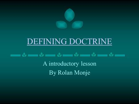 DEFINING DOCTRINE A introductory lesson By Rolan Monje.