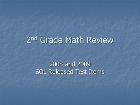 2 nd Grade Math Review 2008 and 2009 SOL Released Test Items.