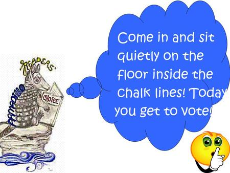 Come in and sit quietly on the floor inside the chalk lines! Today you get to vote!