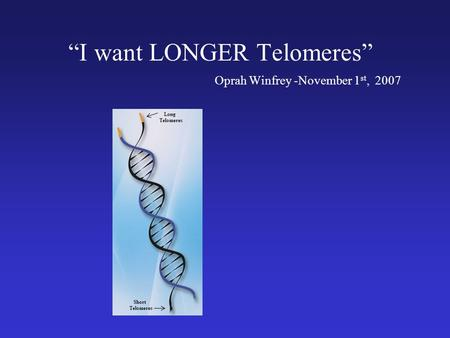 I want LONGER Telomeres Oprah Winfrey -November 1 st, 2007 Long Telomeres Short Telomeres.