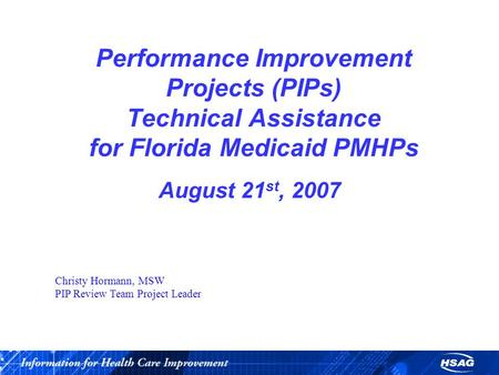 Performance Improvement Projects (PIPs) Technical Assistance for Florida Medicaid PMHPs August 21 st, 2007 Christy Hormann, MSW PIP Review Team Project.