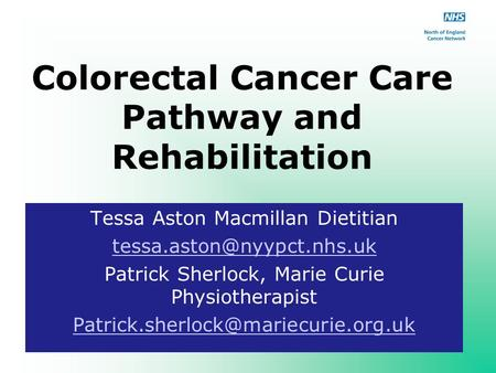 Colorectal Cancer Care Pathway and Rehabilitation Tessa Aston Macmillan Dietitian Patrick Sherlock, Marie Curie Physiotherapist.