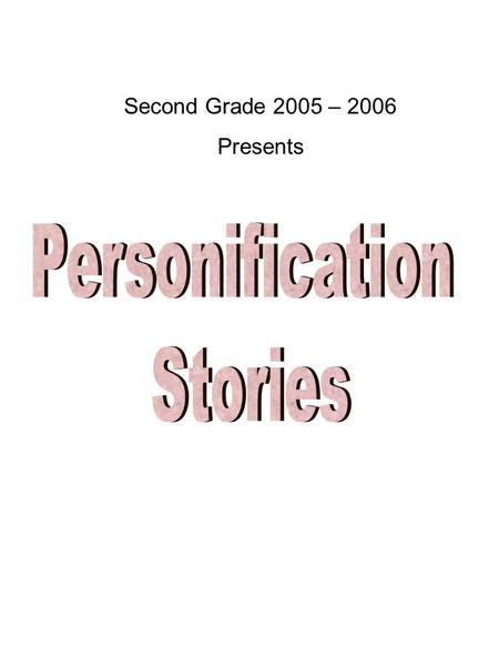 Second Grade 2005 – 2006 Presents. About This Book Second Graders used their great imaginations to create these personification stories. They were challenged.