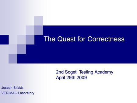 The Quest for Correctness Joseph Sifakis VERIMAG Laboratory 2nd Sogeti Testing Academy April 29th 2009.