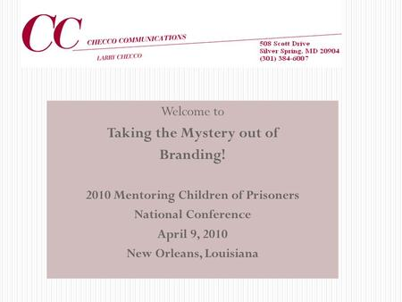 Welcome to Taking the Mystery out of Branding! 2010 Mentoring Children of Prisoners National Conference April 9, 2010 New Orleans, Louisiana.