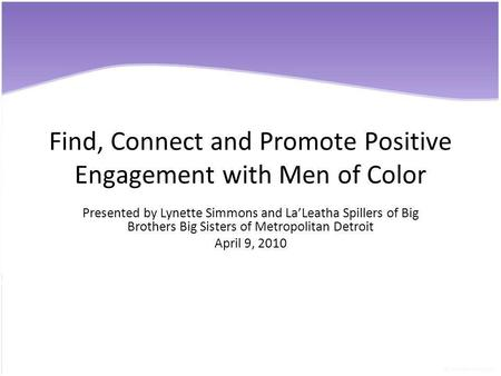 Find, Connect and Promote Positive Engagement with Men of Color Presented by Lynette Simmons and LaLeatha Spillers of Big Brothers Big Sisters of Metropolitan.