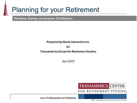 Www.TA-Retirement.com/TheCenter ©2003, Transamerica Life Insurance and Annuity Company. Planning for your Retirement Omnibus Survey on Investor Confidence.