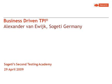 Business Driven TPI ® Alexander van Ewijk, Sogeti Germany Sogetis Second Testing Academy 29 April 2009.