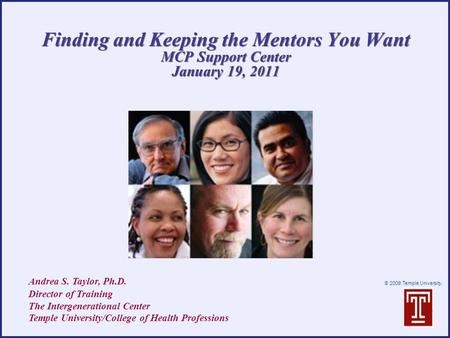 © 2009 Temple University. Finding and Keeping the Mentors You Want MCP Support Center January 19, 2011 Andrea S. Taylor, Ph.D. Director of Training The.