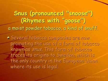 Snus (pronounced snoose) (Rhymes with goose) a moist powder tobacco, a kind of snuff. Several tobacco companies are now promoting the use of a form of.
