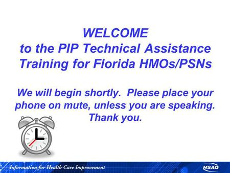 WELCOME to the PIP Technical Assistance Training for Florida HMOs/PSNs We will begin shortly. Please place your phone on mute, unless you are speaking.