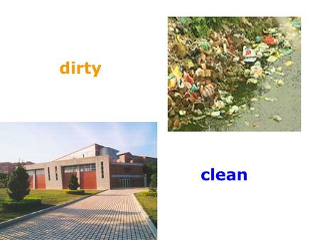 Dirty clean. big new clean oldsmalldirty a busy street a quiet garden.
