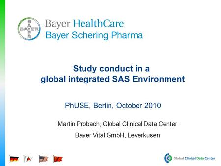 Study conduct in a global integrated SAS Environment PhUSE, Berlin, October 2010 Martin Probach, Global Clinical Data Center Bayer Vital GmbH, Leverkusen.