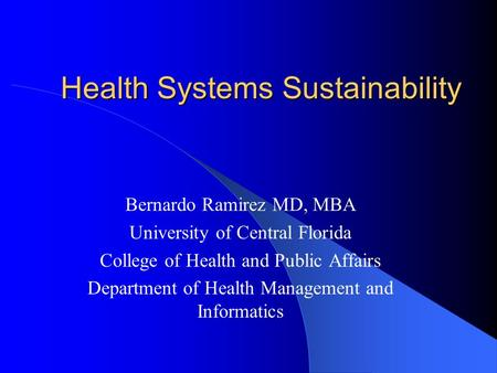 Health Systems Sustainability Health Systems Sustainability Bernardo Ramirez MD, MBA University of Central Florida College of Health and Public Affairs.