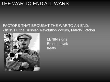 THE WAR TO END ALL WARS FACTORS THAT BROUGHT THE WAR TO AN END: - In 1917, the Russian Revolution occurs, March-October LENIN signs Brest-Litovsk treaty.