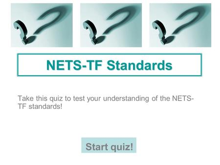 NETS-TF Standards Take this quiz to test your understanding of the NETS- TF standards! Start quiz!
