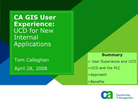 CA GIS User Experience: UCD for New Internal Applications Tom Callaghan April 28, 2008 Summary > User Experience and UCD >UCD and the PLC >Approach >Benefits.