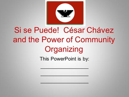 Si se Puede! César Chávez and the Power of Community Organizing This PowerPoint is by: _________________.