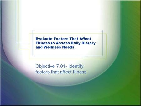 Evaluate Factors That Affect Fitness to Assess Daily Dietary and Wellness Needs. Objective 7.01- Identify factors that affect fitness.