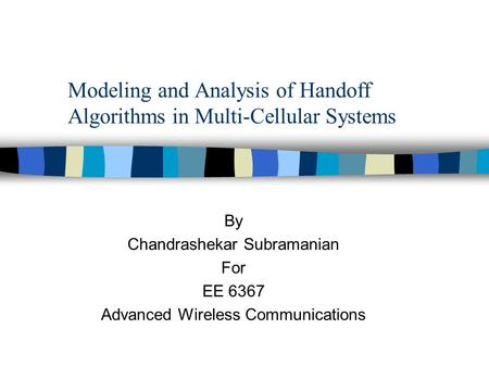 Modeling and Analysis of Handoff Algorithms in Multi-Cellular Systems By Chandrashekar Subramanian For EE 6367 Advanced Wireless Communications.