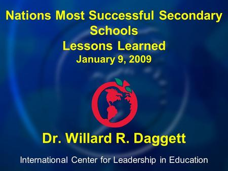 International Center for Leadership in Education Dr. Willard R. Daggett Nations Most Successful Secondary Schools Lessons Learned January 9, 2009.