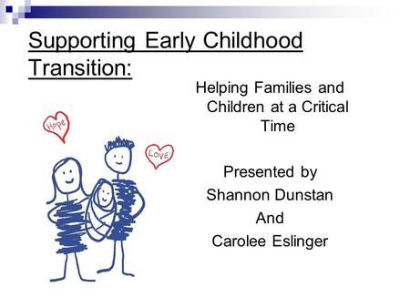 Supporting Early Childhood Transition: Helping Families and Children at a Critical Time Presented by Shannon Dunstan And Carolee Eslinger.