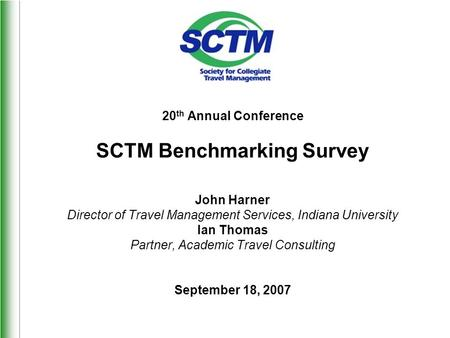 20 th Annual Conference SCTM Benchmarking Survey John Harner Director of Travel Management Services, Indiana University Ian Thomas Partner, Academic Travel.
