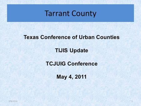 Texas Conference of Urban Counties TIJIS Update TCJUIG Conference May 4, 2011 Tarrant County 1/8/20141.
