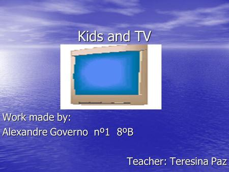 Kids and TV Work made by: Alexandre Governonº18ºB Teacher: Teresina Paz.